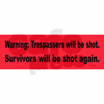 """Warning, Trespassers will beshot. Survivors will be shot again."" (from Cafe Press)"
