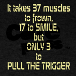"It takes 37 muscles to frown, 17 to smile and only 3 to pull the trigger"" (from Cafe Press)"